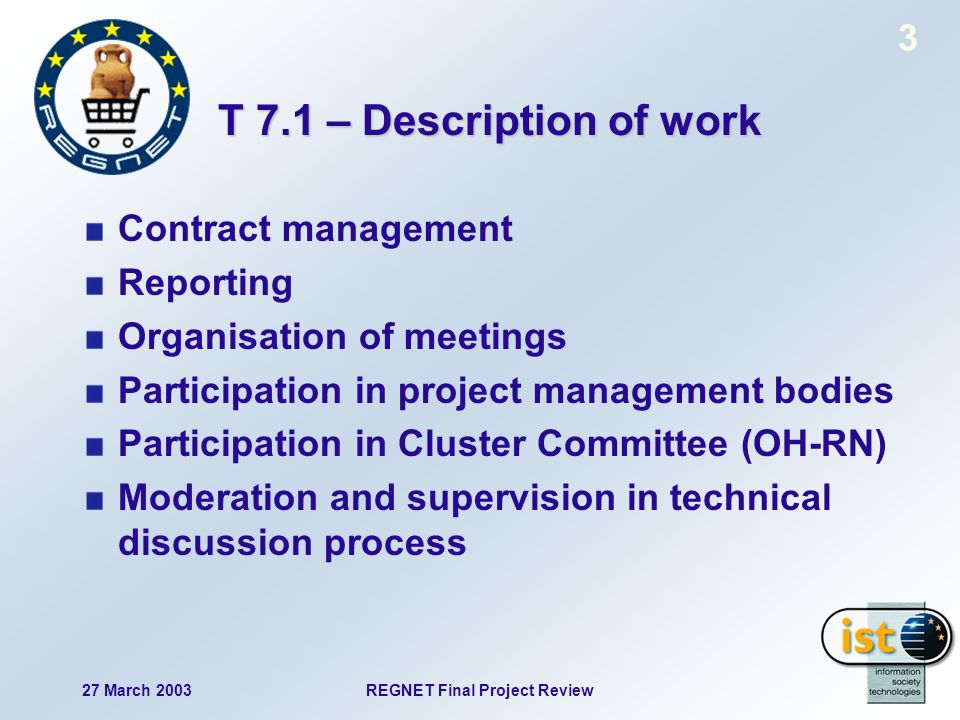 27 March 2003REGNET Final Project Review 4 T 7.1 – Description of work Observation of technical solutions (REGNET compliance) Observation of design phase Project presentation D15: Final Report D16: public web presence D17: project fact sheet Internal web presence