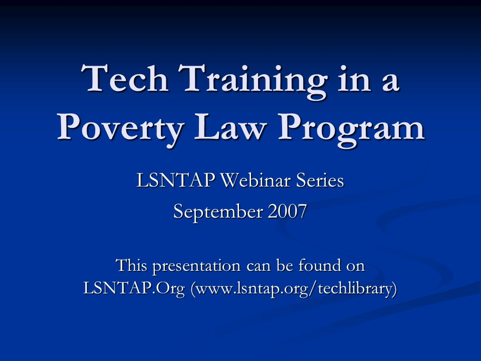 Tech Training in a Poverty Law Program LSNTAP Webinar Series September 2007 This presentation can be found on LSNTAP.Org (www.lsntap.org/techlibrary)