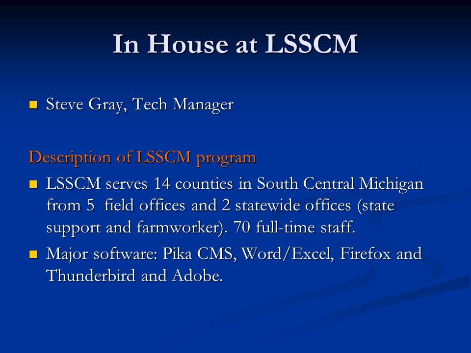 In House at LSSCM Steve Gray, Tech Manager Steve Gray, Tech Manager Description of LSSCM program LSSCM serves 14 counties in South Central Michigan from 5 field offices and 2 statewide offices (state support and farmworker).