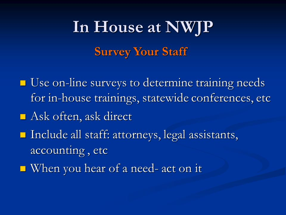 In House at NWJP Survey Your Staff Use on-line surveys to determine training needs for in-house trainings, statewide conferences, etc Use on-line surveys to determine training needs for in-house trainings, statewide conferences, etc Ask often, ask direct Ask often, ask direct Include all staff: attorneys, legal assistants, accounting, etc Include all staff: attorneys, legal assistants, accounting, etc When you hear of a need- act on it When you hear of a need- act on it