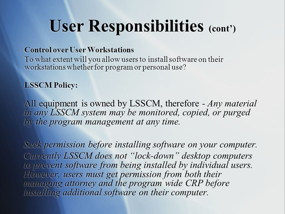 User Responsibilities (cont) Control over User Workstations To what extent will you allow users to install software on their workstations whether for program or personal use.