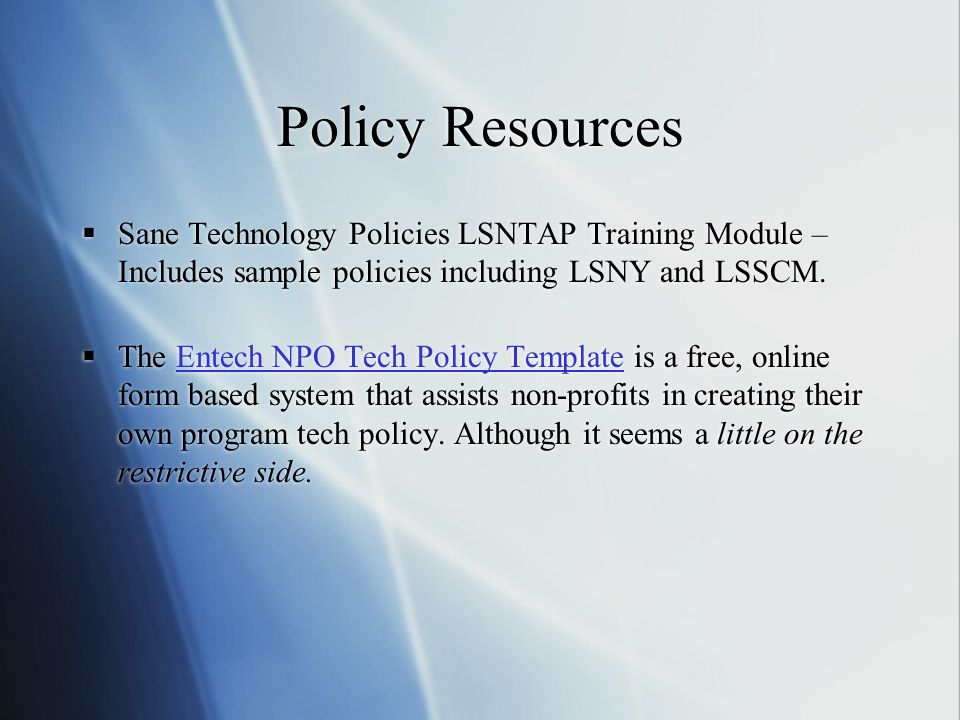 Policy Resources Sane Technology Policies LSNTAP Training Module – Includes sample policies including LSNY and LSSCM. The Entech NPO Tech Policy Templ