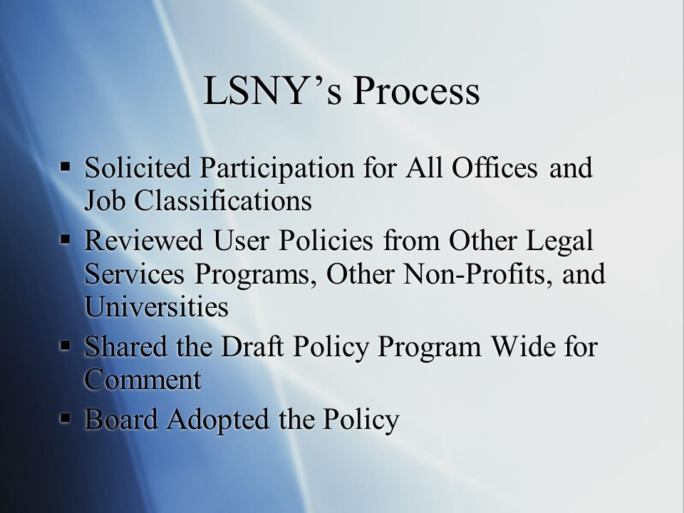 LSNYs Process Solicited Participation for All Offices and Job Classifications Reviewed User Policies from Other Legal Services Programs, Other Non-Profits, and Universities Shared the Draft Policy Program Wide for Comment Board Adopted the Policy Solicited Participation for All Offices and Job Classifications Reviewed User Policies from Other Legal Services Programs, Other Non-Profits, and Universities Shared the Draft Policy Program Wide for Comment Board Adopted the Policy