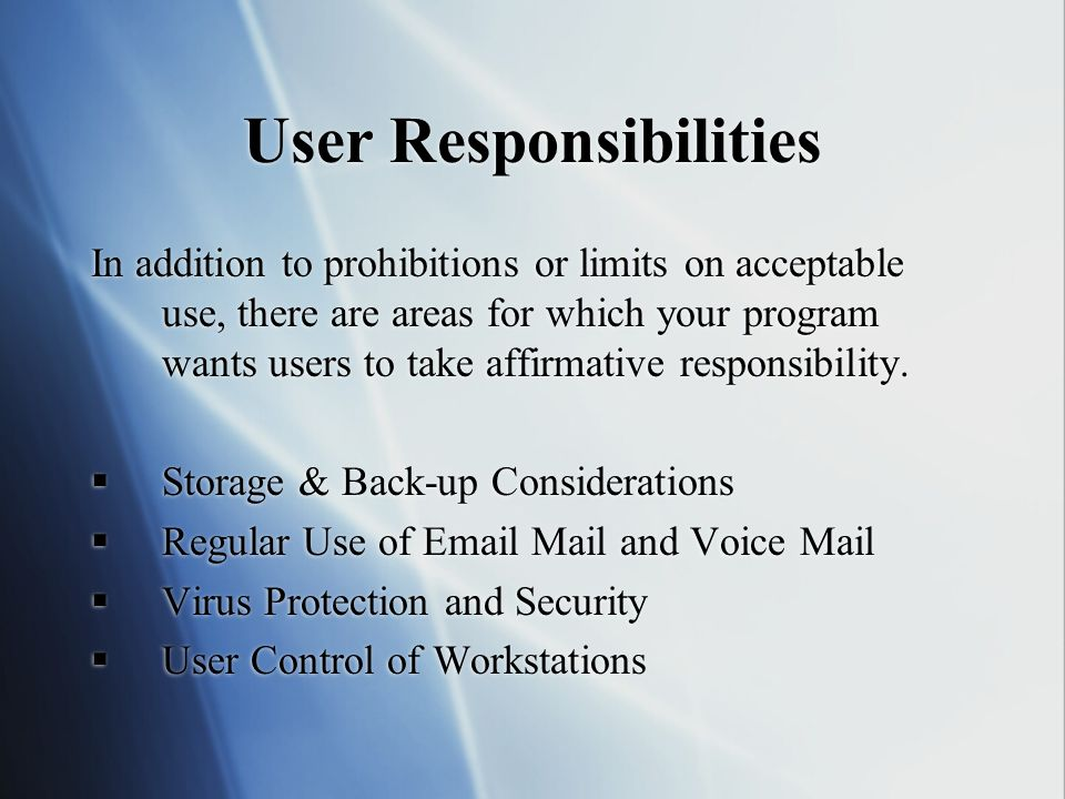 User Responsibilities In addition to prohibitions or limits on acceptable use, there are areas for which your program wants users to take affirmative responsibility.