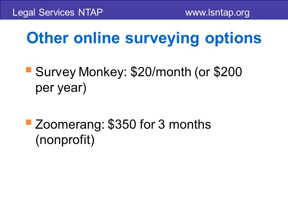 Legal Services NTAP   Other online surveying options Survey Monkey: $20/month (or $200 per year) Zoomerang: $350 for 3 months (nonprofit)