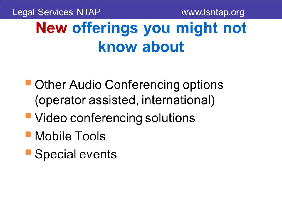 Legal Services NTAP www.lsntap.org New offerings you might not know about Other Audio Conferencing options (operator assisted, international) Video conferencing solutions Mobile Tools Special events
