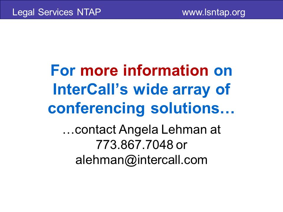 Legal Services NTAP www.lsntap.org For more information on InterCalls wide array of conferencing solutions… …contact Angela Lehman at 773.867.7048 or alehman@intercall.com