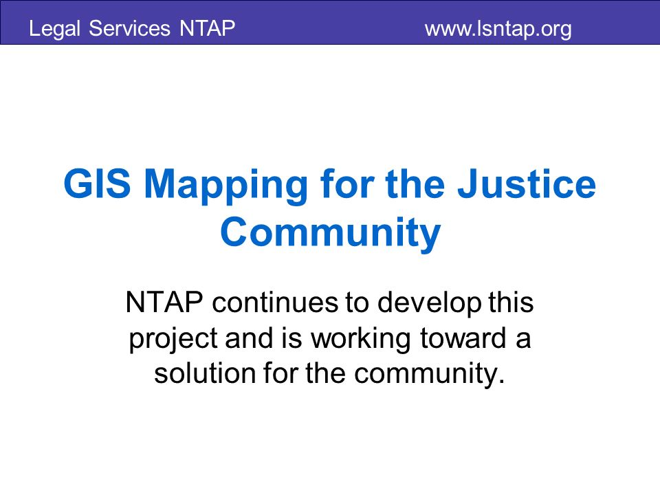 Legal Services NTAP   GIS Mapping for the Justice Community NTAP continues to develop this project and is working toward a solution for the community.