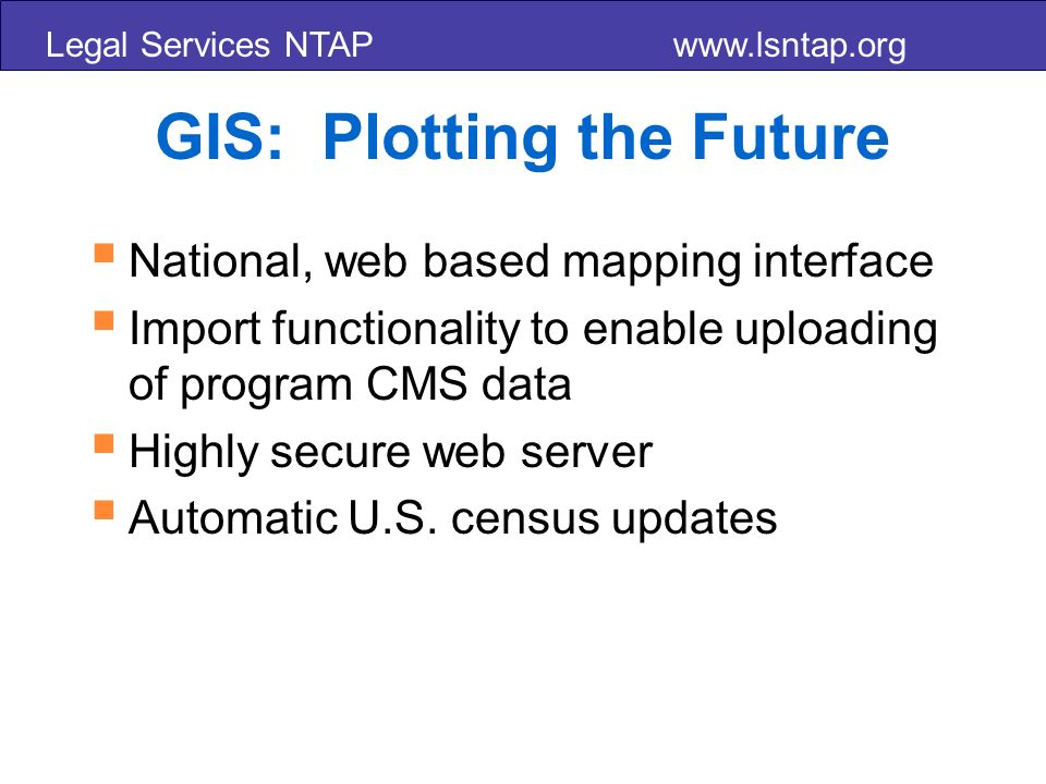 Legal Services NTAP   GIS: Plotting the Future National, web based mapping interface Import functionality to enable uploading of program CMS data Highly secure web server Automatic U.S.