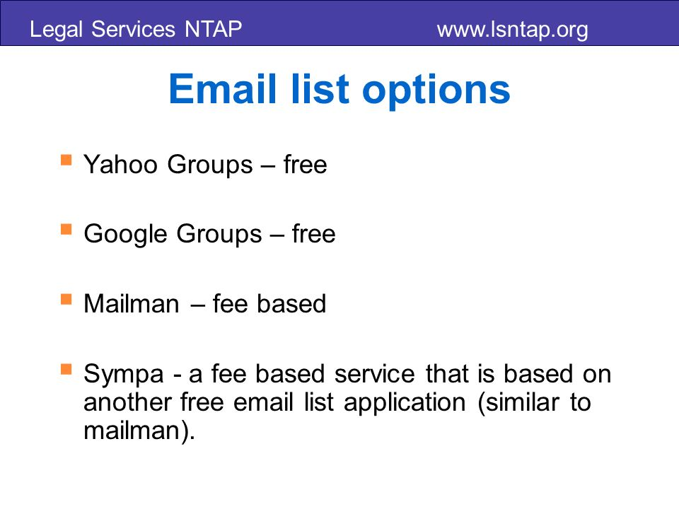 Legal Services NTAP    list options Yahoo Groups – free Google Groups – free Mailman – fee based Sympa - a fee based service that is based on another free  list application (similar to mailman).