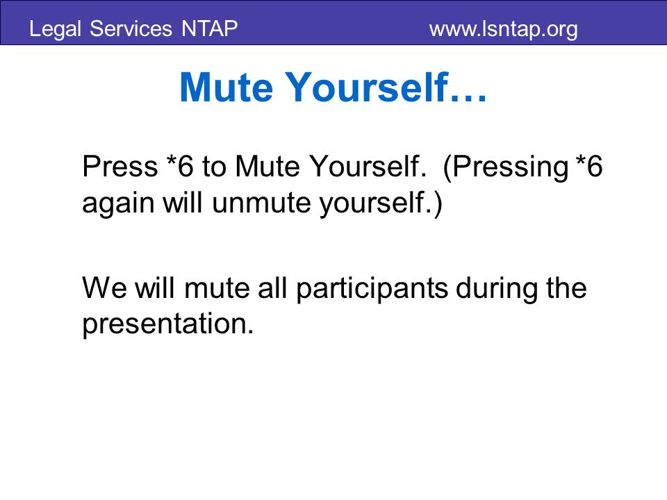 Legal Services NTAP www.lsntap.org Mute Yourself… Press *6 to Mute Yourself.