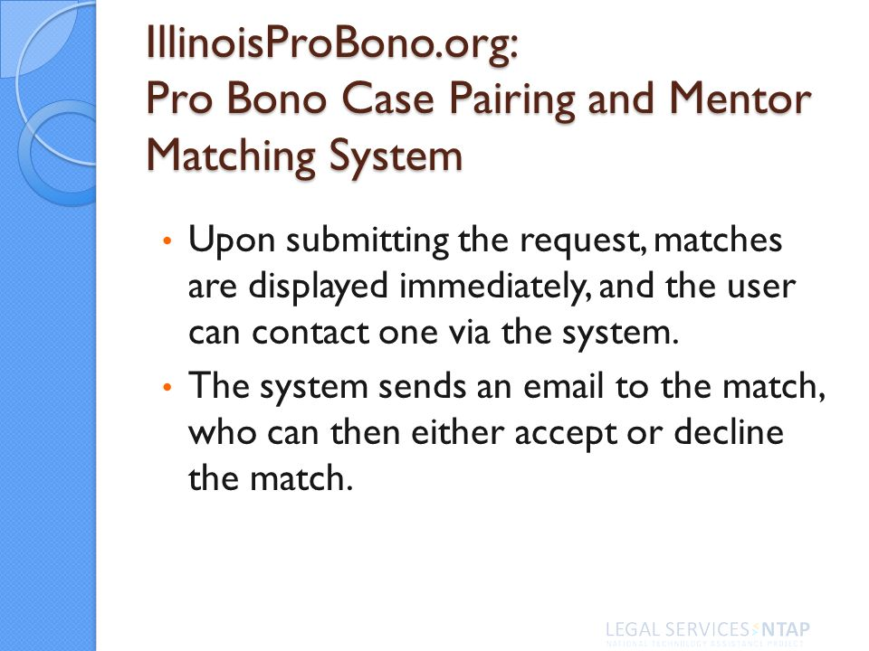 IllinoisProBono.org: Pro Bono Case Pairing and Mentor Matching System Upon submitting the request, matches are displayed immediately, and the user can