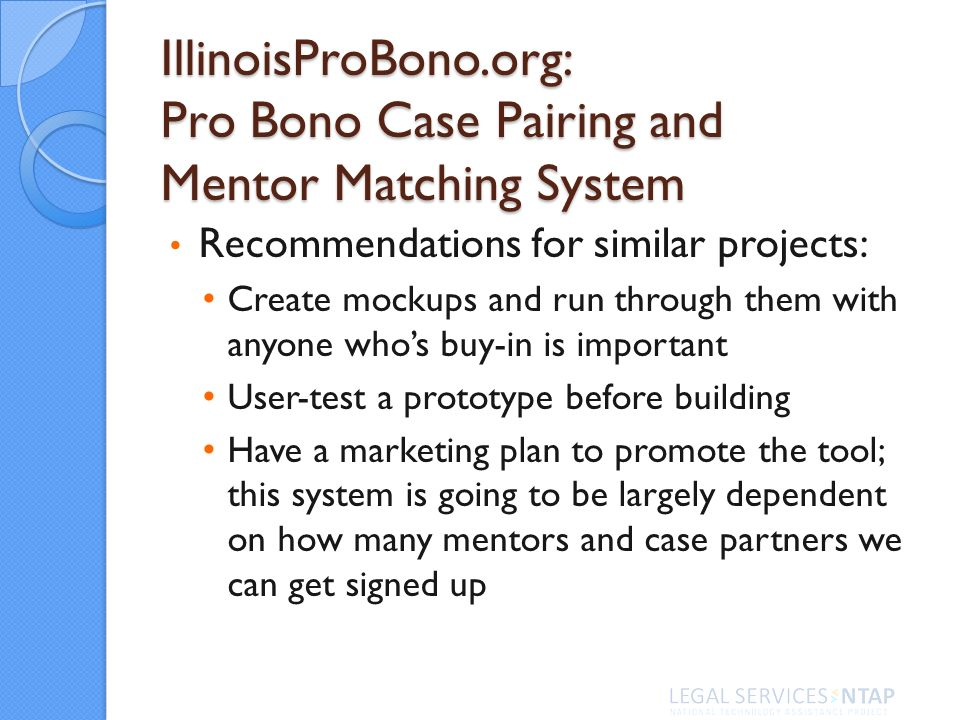 IllinoisProBono.org: Pro Bono Case Pairing and Mentor Matching System Recommendations for similar projects: Create mockups and run through them with a