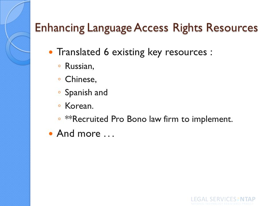 Enhancing Language Access Rights Resources Translated 6 existing key resources : Russian, Chinese, Spanish and Korean. **Recruited Pro Bono law firm t