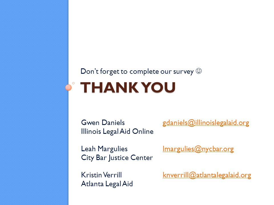 THANK YOU Dont forget to complete our survey Gwen Daniels gdaniels@illinoislegalaid.org Illinois Legal Aid Onlinegdaniels@illinoislegalaid.org Leah Ma