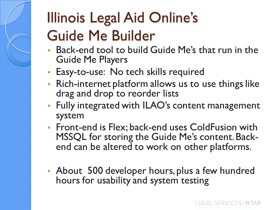 Illinois Legal Aid Onlines Guide Me Builder Back-end tool to build Guide Mes that run in the Guide Me Players Easy-to-use: No tech skills required Ric