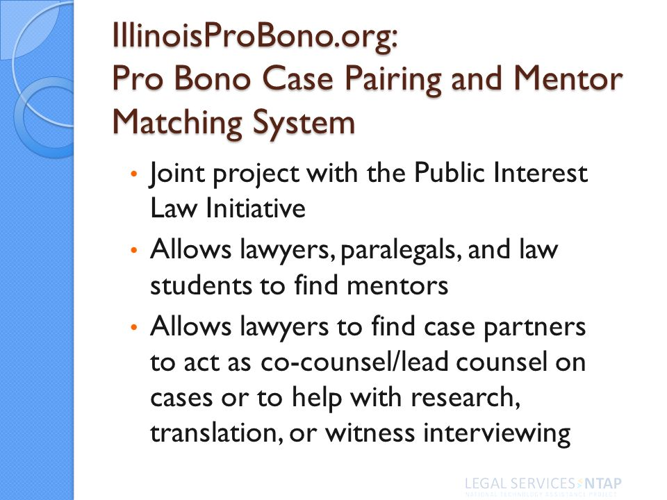 IllinoisProBono.org: Pro Bono Case Pairing and Mentor Matching System Joint project with the Public Interest Law Initiative Allows lawyers, paralegals