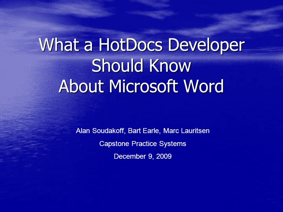 What a HotDocs Developer Should Know About Microsoft Word Alan Soudakoff, Bart Earle, Marc Lauritsen Capstone Practice Systems December 9, 2009