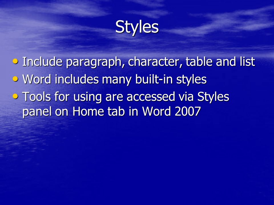 Styles Include paragraph, character, table and list Include paragraph, character, table and list Word includes many built-in styles Word includes many built-in styles Tools for using are accessed via Styles panel on Home tab in Word 2007 Tools for using are accessed via Styles panel on Home tab in Word 2007