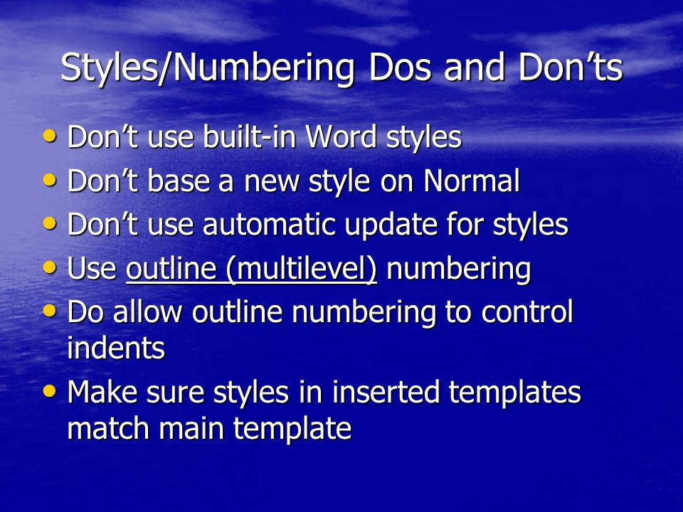 Styles/Numbering Dos and Donts Dont use built-in Word styles Dont use built-in Word styles Dont base a new style on Normal Dont base a new style on Normal Dont use automatic update for styles Dont use automatic update for styles Use outline (multilevel) numbering Use outline (multilevel) numbering Do allow outline numbering to control indents Do allow outline numbering to control indents Make sure styles in inserted templates match main template Make sure styles in inserted templates match main template