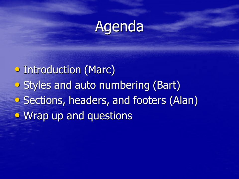 Agenda Introduction (Marc) Introduction (Marc) Styles and auto numbering (Bart) Styles and auto numbering (Bart) Sections, headers, and footers (Alan) Sections, headers, and footers (Alan) Wrap up and questions Wrap up and questions