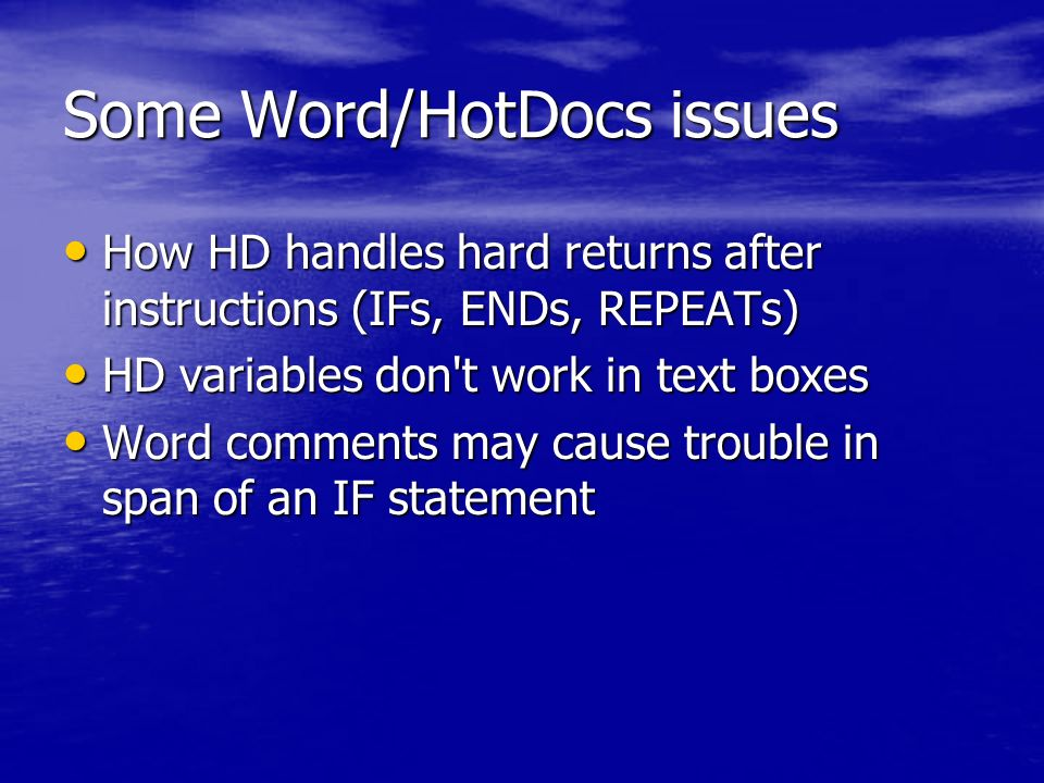 Some Word/HotDocs issues How HD handles hard returns after instructions (IFs, ENDs, REPEATs) How HD handles hard returns after instructions (IFs, ENDs, REPEATs) HD variables don t work in text boxes HD variables don t work in text boxes Word comments may cause trouble in span of an IF statement Word comments may cause trouble in span of an IF statement