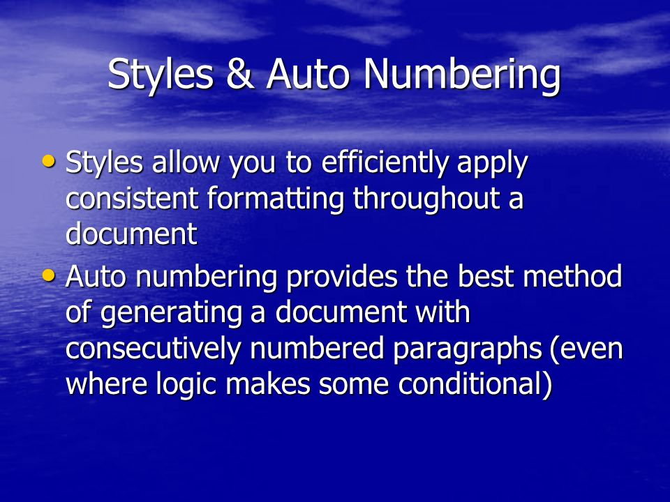 Styles & Auto Numbering Styles allow you to efficiently apply consistent formatting throughout a document Styles allow you to efficiently apply consistent formatting throughout a document Auto numbering provides the best method of generating a document with consecutively numbered paragraphs (even where logic makes some conditional) Auto numbering provides the best method of generating a document with consecutively numbered paragraphs (even where logic makes some conditional)