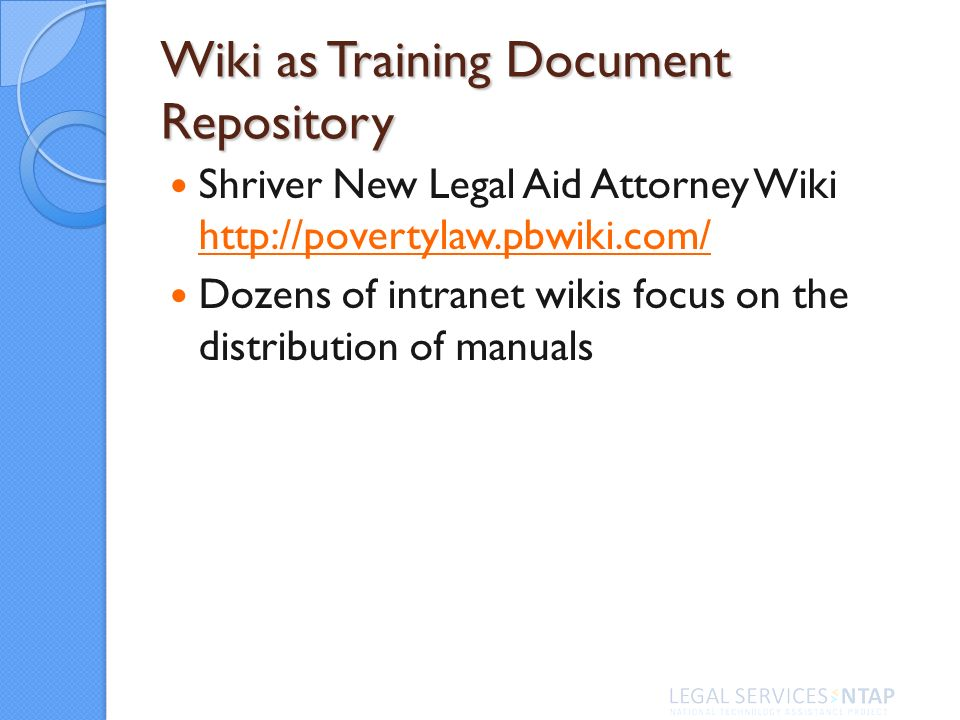 Wiki as Training Document Repository Shriver New Legal Aid Attorney Wiki     Dozens of intranet wikis focus on the distribution of manuals