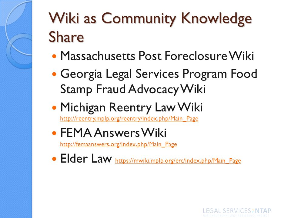 Wiki as Community Knowledge Share Massachusetts Post Foreclosure Wiki Georgia Legal Services Program Food Stamp Fraud Advocacy Wiki Michigan Reentry Law Wiki     FEMA Answers Wiki     Elder Law