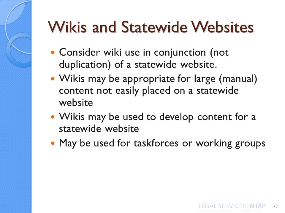 Wikis and Statewide Websites Consider wiki use in conjunction (not duplication) of a statewide website. Wikis may be appropriate for large (manual) co