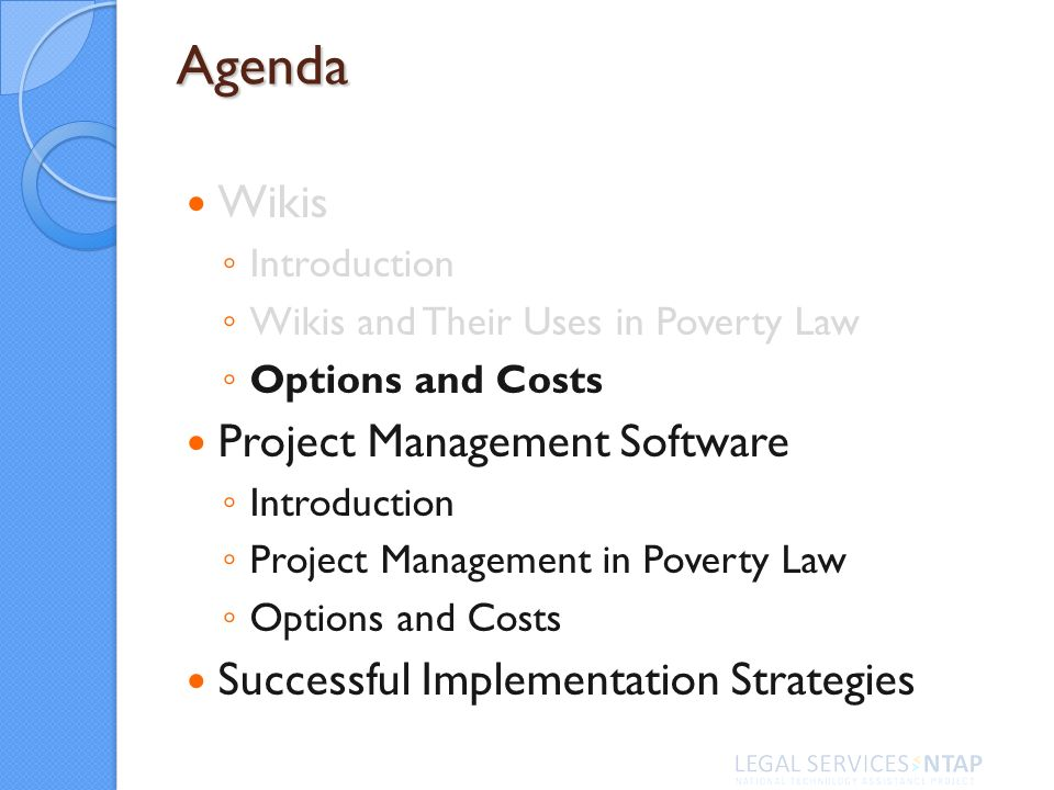 Agenda Wikis Introduction Wikis and Their Uses in Poverty Law Options and Costs Project Management Software Introduction Project Management in Poverty Law Options and Costs Successful Implementation Strategies