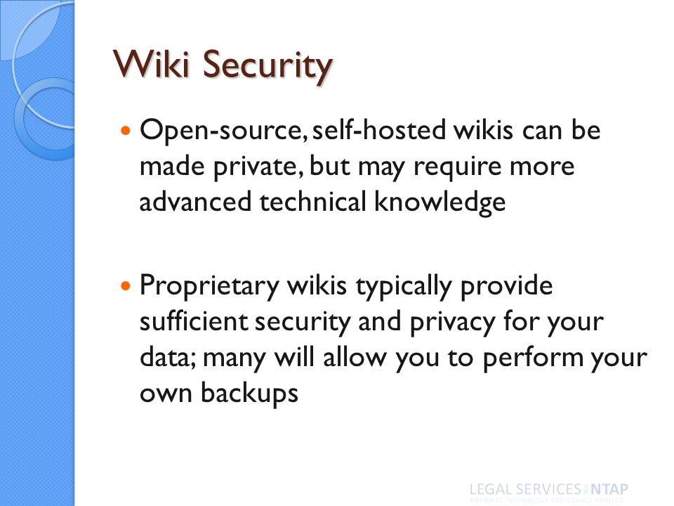 Wiki Security Open-source, self-hosted wikis can be made private, but may require more advanced technical knowledge Proprietary wikis typically provide sufficient security and privacy for your data; many will allow you to perform your own backups