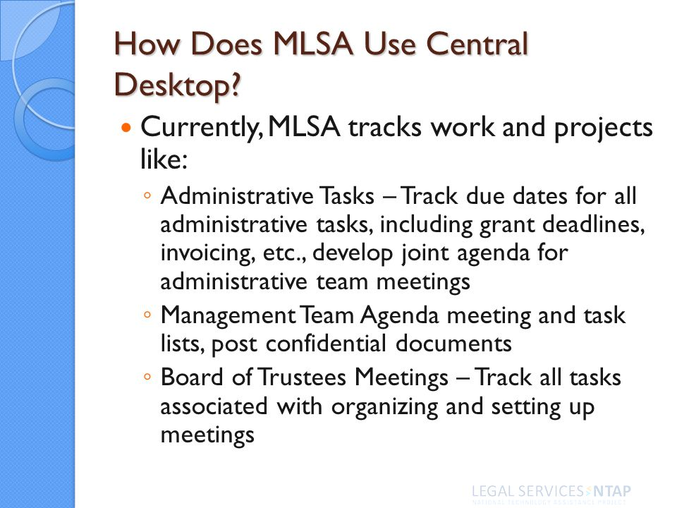 How Does MLSA Use Central Desktop? Currently, MLSA tracks work and projects like: Administrative Tasks – Track due dates for all administrative tasks,