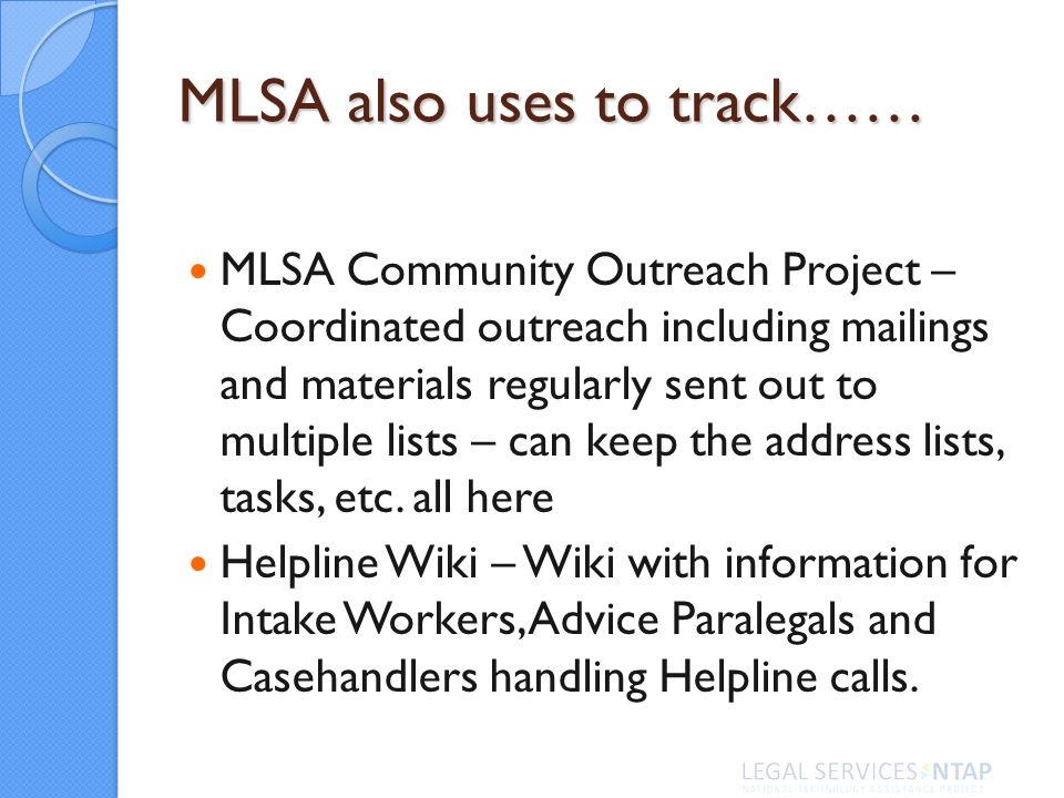 MLSA also uses to track…… MLSA Community Outreach Project – Coordinated outreach including mailings and materials regularly sent out to multiple lists – can keep the address lists, tasks, etc.