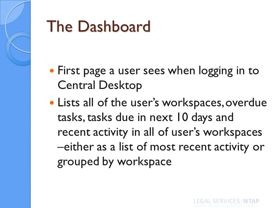 The Dashboard First page a user sees when logging in to Central Desktop Lists all of the users workspaces, overdue tasks, tasks due in next 10 days and recent activity in all of users workspaces –either as a list of most recent activity or grouped by workspace