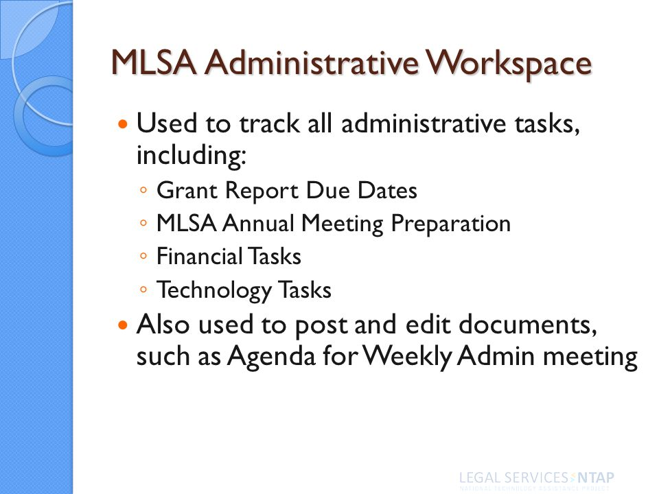 MLSA Administrative Workspace Used to track all administrative tasks, including: Grant Report Due Dates MLSA Annual Meeting Preparation Financial Tasks Technology Tasks Also used to post and edit documents, such as Agenda for Weekly Admin meeting