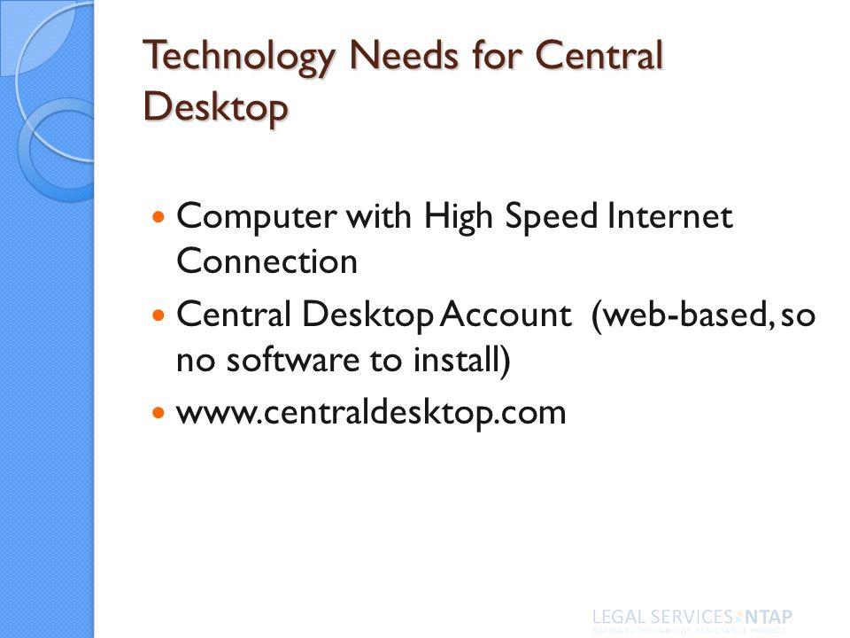 Technology Needs for Central Desktop Computer with High Speed Internet Connection Central Desktop Account (web-based, so no software to install)