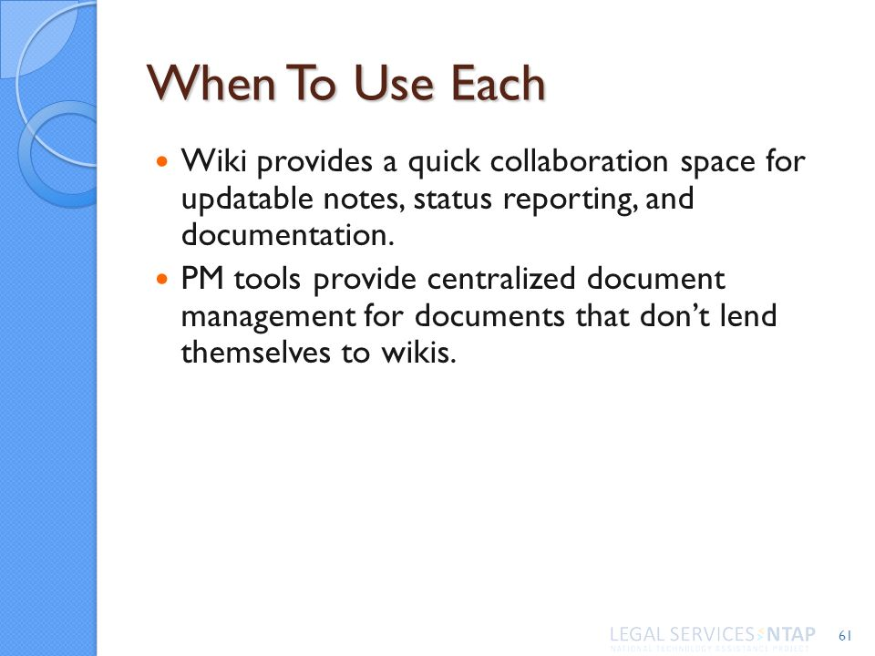 When To Use Each Wiki provides a quick collaboration space for updatable notes, status reporting, and documentation. PM tools provide centralized docu