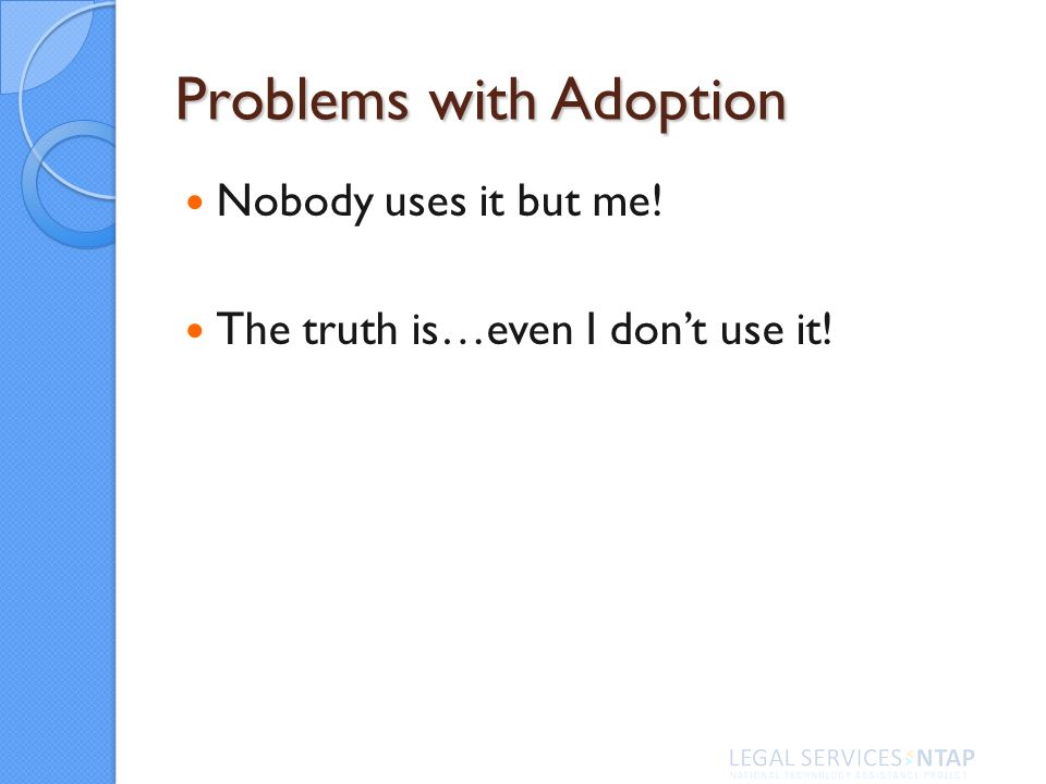 Problems with Adoption Nobody uses it but me! The truth is…even I dont use it!