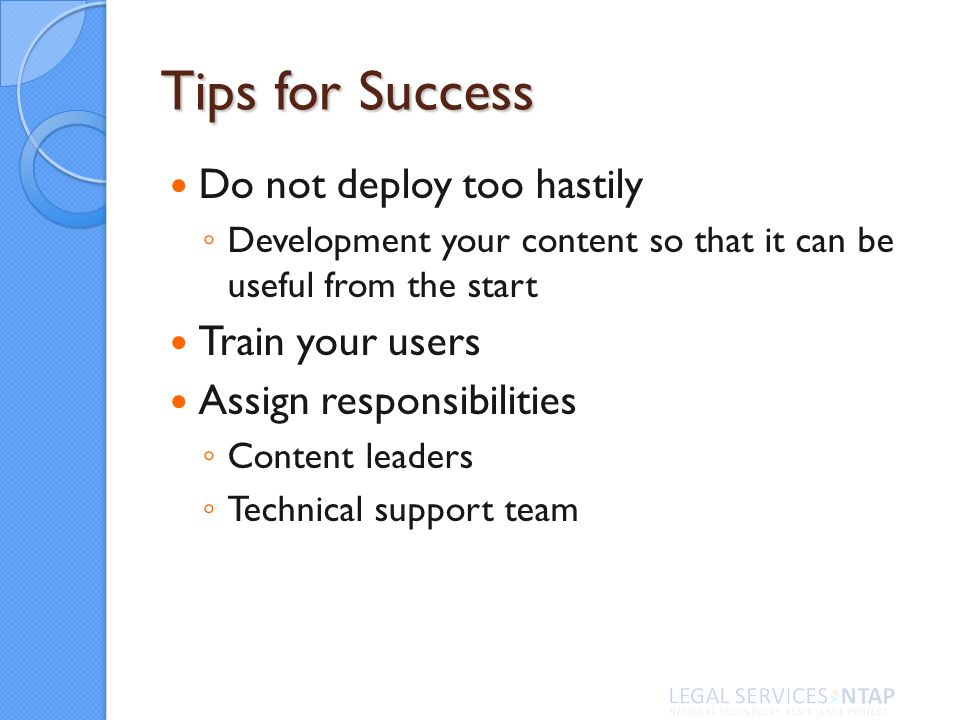 Tips for Success Do not deploy too hastily Development your content so that it can be useful from the start Train your users Assign responsibilities Content leaders Technical support team