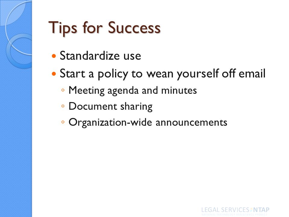 Tips for Success Standardize use Start a policy to wean yourself off  Meeting agenda and minutes Document sharing Organization-wide announcements