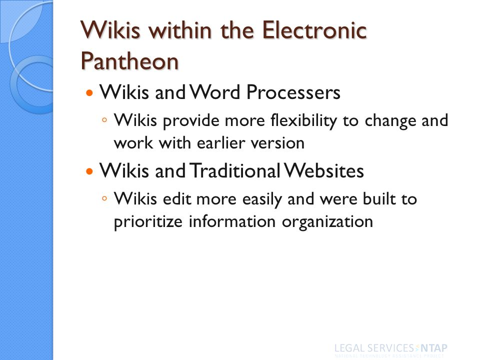 Wikis within the Electronic Pantheon Wikis and Word Processers Wikis provide more flexibility to change and work with earlier version Wikis and Traditional Websites Wikis edit more easily and were built to prioritize information organization