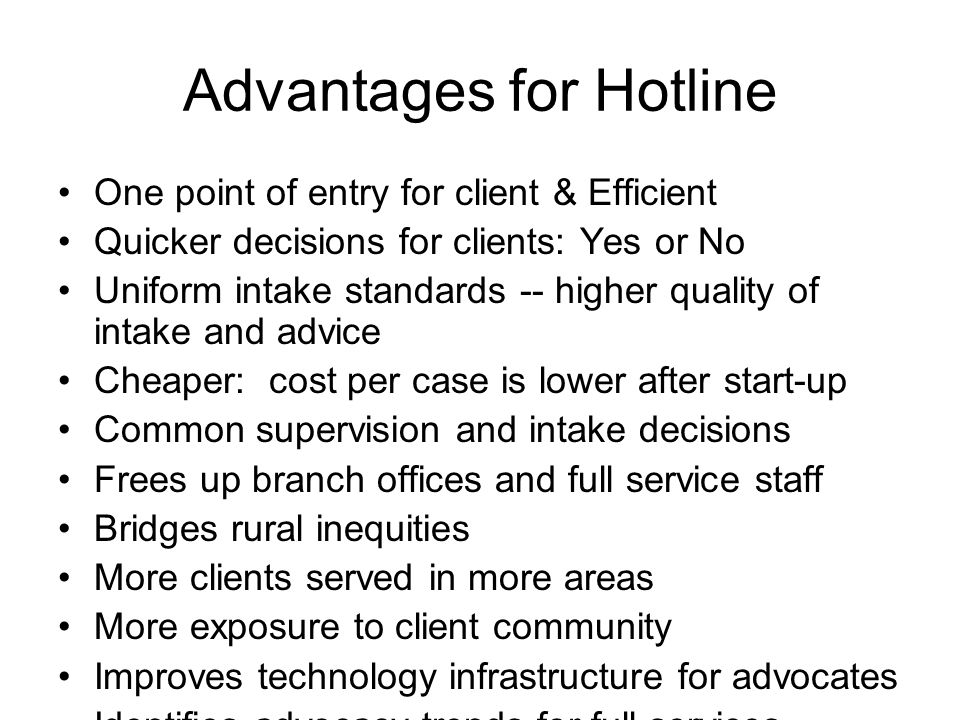 Advantages for Hotline One point of entry for client & Efficient Quicker decisions for clients: Yes or No Uniform intake standards -- higher quality of intake and advice Cheaper: cost per case is lower after start-up Common supervision and intake decisions Frees up branch offices and full service staff Bridges rural inequities More clients served in more areas More exposure to client community Improves technology infrastructure for advocates Identifies advocacy trends for full services