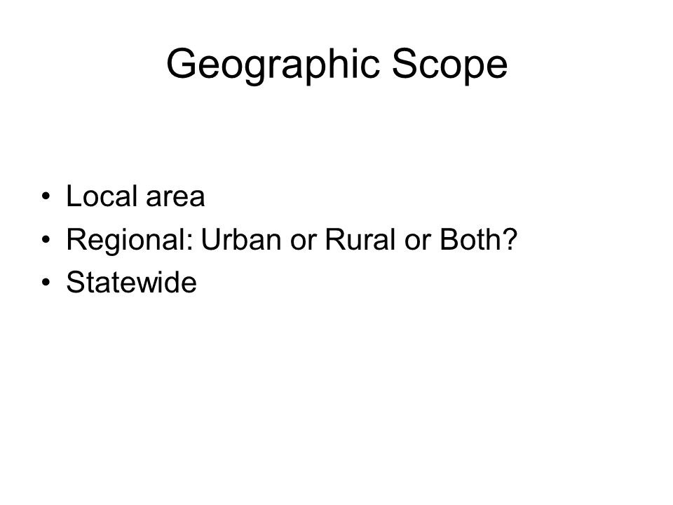 Geographic Scope Local area Regional: Urban or Rural or Both? Statewide