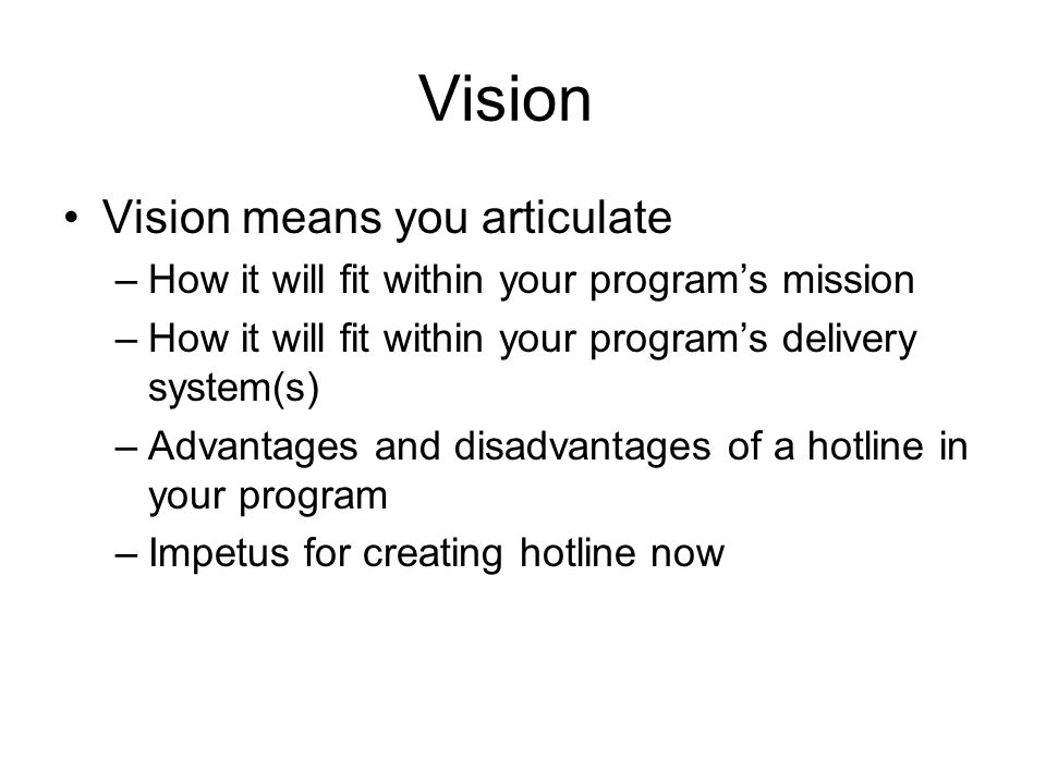 Vision Vision means you articulate –How it will fit within your programs mission –How it will fit within your programs delivery system(s) –Advantages and disadvantages of a hotline in your program –Impetus for creating hotline now