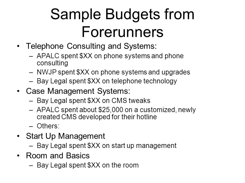 Sample Budgets from Forerunners Telephone Consulting and Systems: –APALC spent $XX on phone systems and phone consulting –NWJP spent $XX on phone systems and upgrades –Bay Legal spent $XX on telephone technology Case Management Systems: –Bay Legal spent $XX on CMS tweaks –APALC spent about $25,000 on a customized, newly created CMS developed for their hotline –Others: Start Up Management –Bay Legal spent $XX on start up management Room and Basics –Bay Legal spent $XX on the room