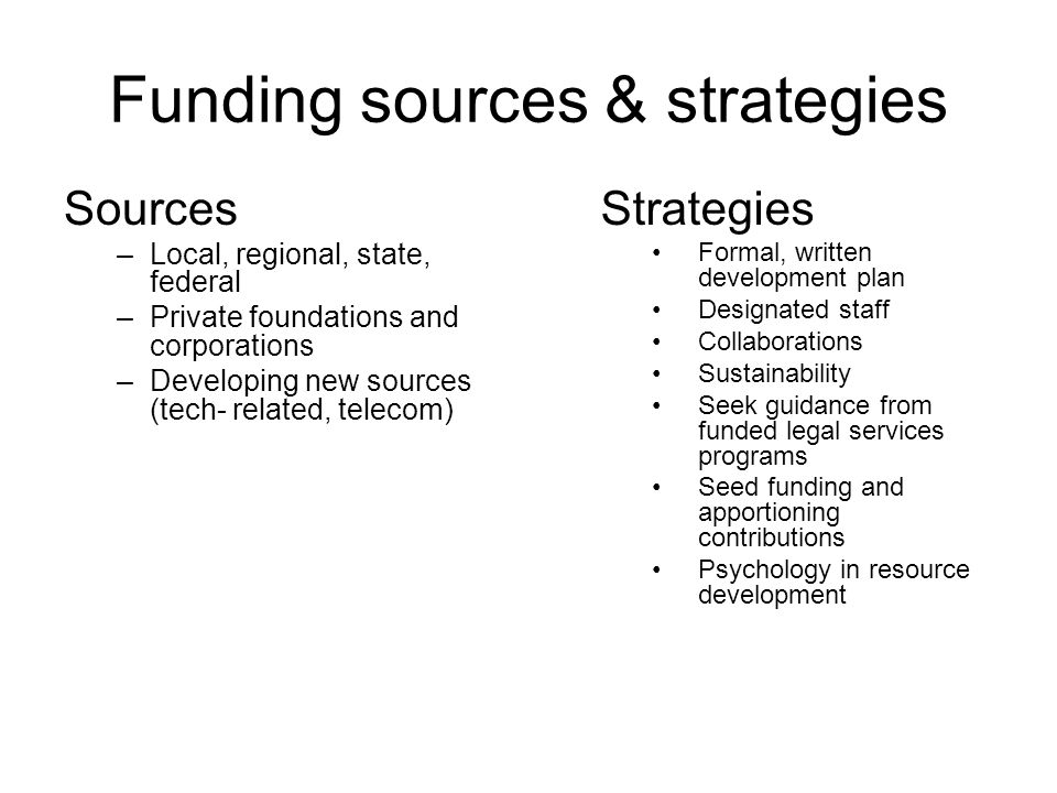 Funding sources & strategies Sources –Local, regional, state, federal –Private foundations and corporations –Developing new sources (tech- related, telecom) Strategies Formal, written development plan Designated staff Collaborations Sustainability Seek guidance from funded legal services programs Seed funding and apportioning contributions Psychology in resource development