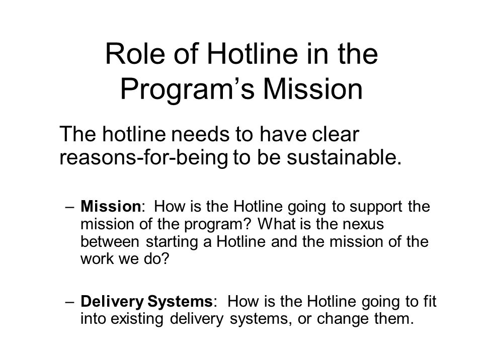 Role of the Hotline in the program & the delivery system Gateway to services Intake system Service provider Referral provider Identifier of patterns and trends Collector of data Coordinate Services (in multi-program environment)