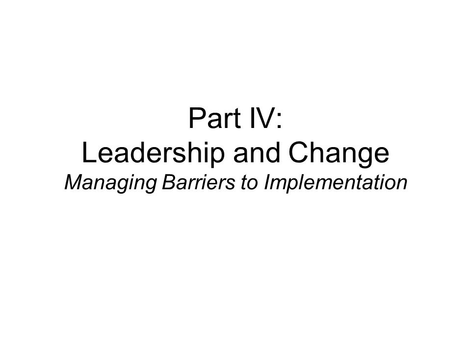 Part IV: Leadership and Change Managing Barriers to Implementation