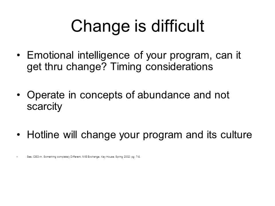 Change is difficult Emotional intelligence of your program, can it get thru change.